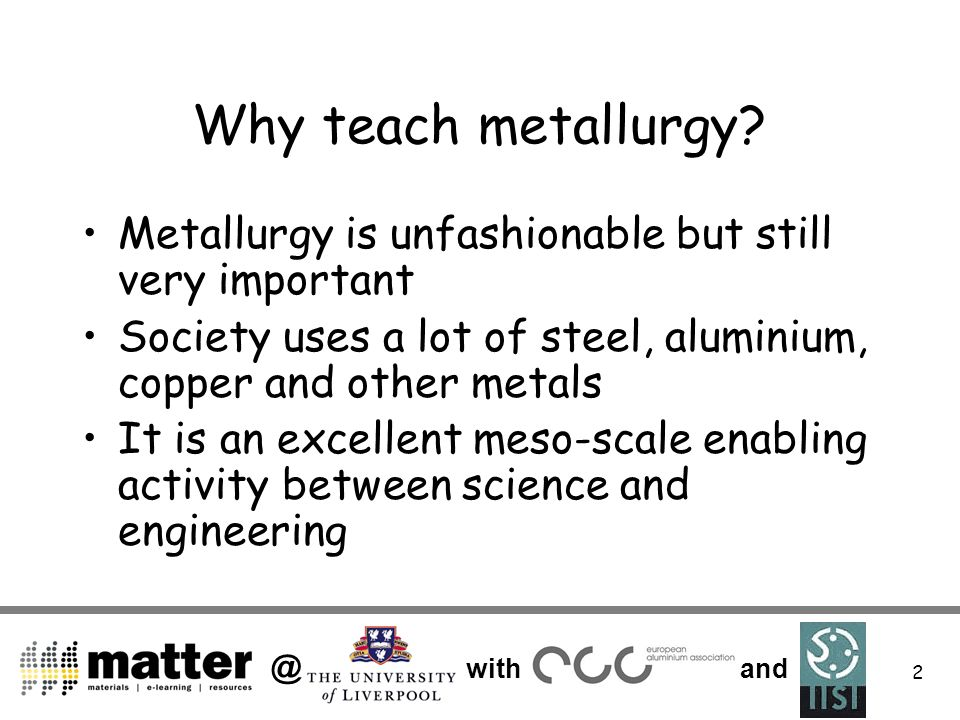 @ with and 2 Why teach metallurgy? Metallurgy is unfashionable but still very important Society uses a lot of steel, aluminium, copper and other metal