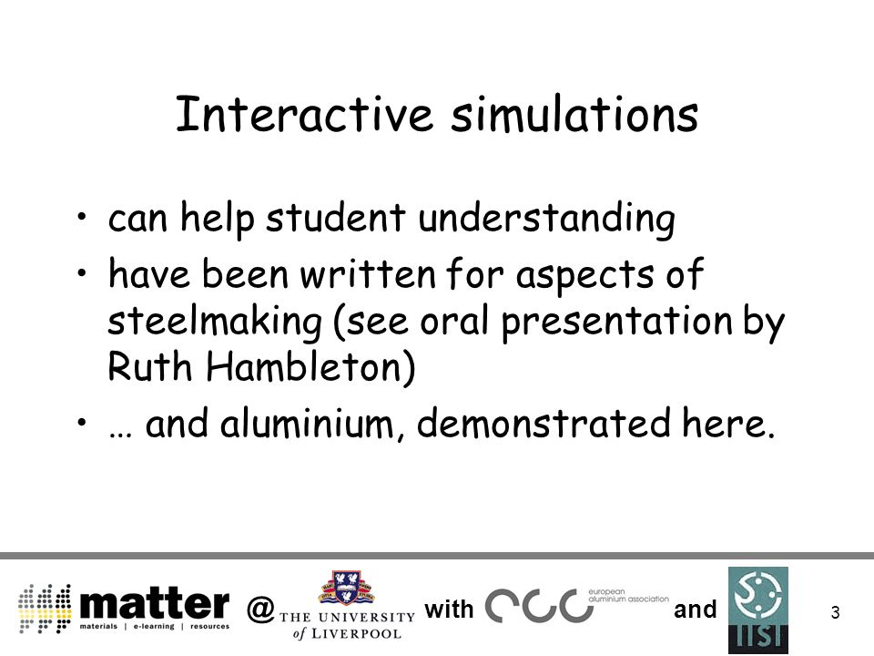 @ with and 3 Interactive simulations can help student understanding have been written for aspects of steelmaking (see oral presentation by Ruth Hambleton) … and aluminium, demonstrated here.