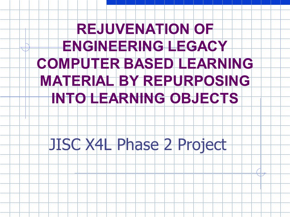 REJUVENATION OF ENGINEERING LEGACY COMPUTER BASED LEARNING MATERIAL BY REPURPOSING INTO LEARNING OBJECTS JISC X4L Phase 2 Project