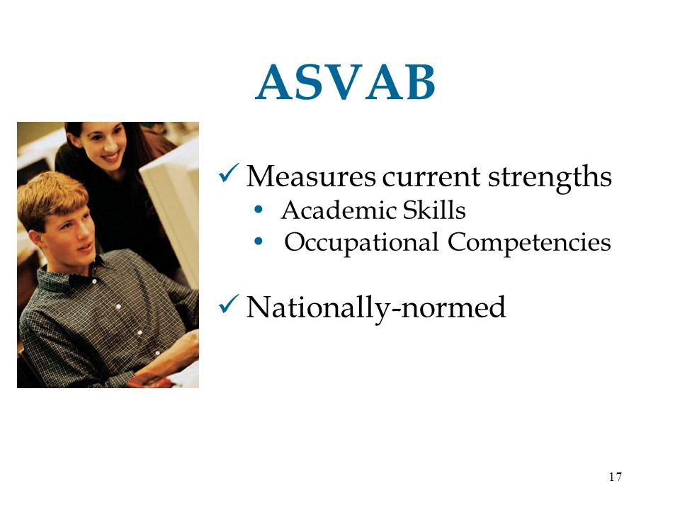 17 ASVAB Measures current strengths Academic Skills Occupational Competencies Nationally-normed