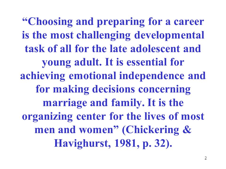2 Choosing and preparing for a career is the most challenging developmental task of all for the late adolescent and young adult. It is essential for a