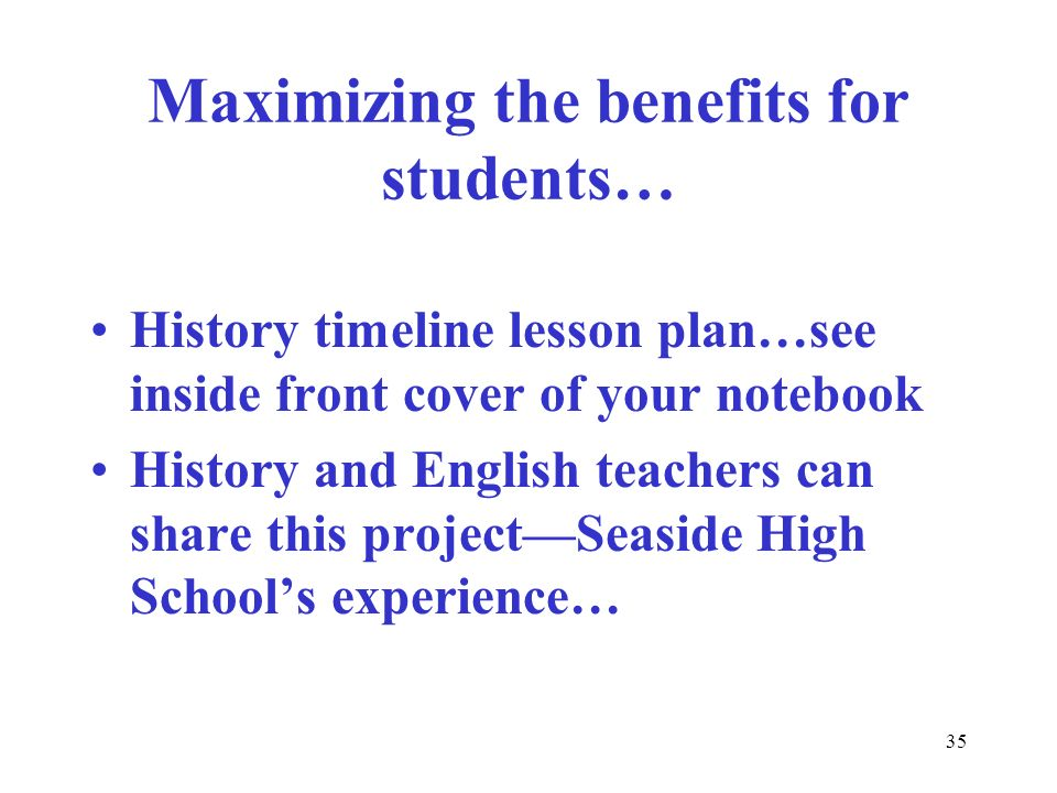 35 Maximizing the benefits for students… History timeline lesson plan…see inside front cover of your notebook History and English teachers can share t