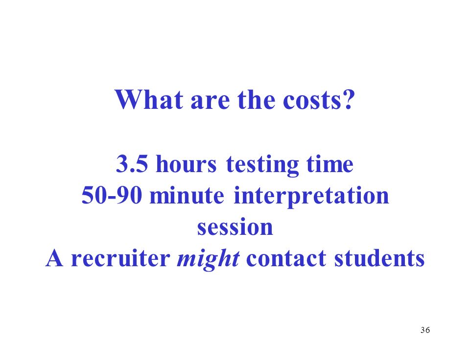 36 What are the costs? 3.5 hours testing time 50-90 minute interpretation session A recruiter might contact students