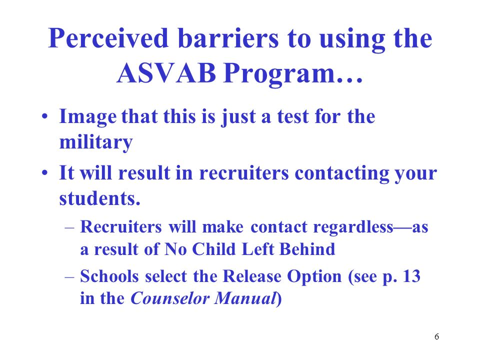 6 Perceived barriers to using the ASVAB Program… Image that this is just a test for the military It will result in recruiters contacting your students