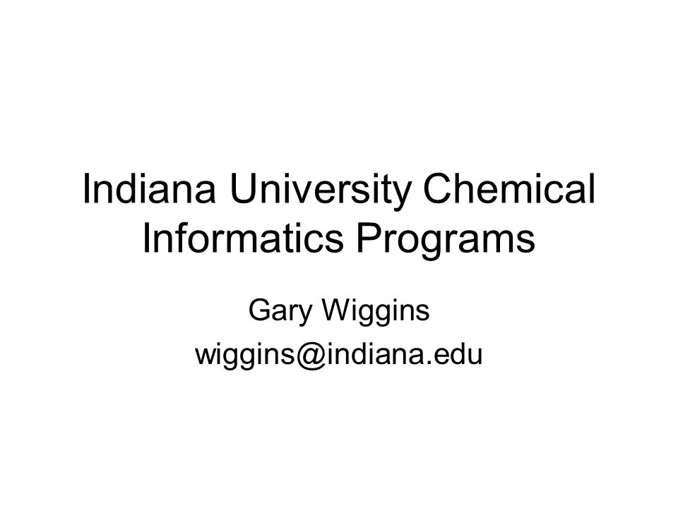 Indiana University Chemical Informatics Programs Gary Wiggins wiggins@indiana.edu