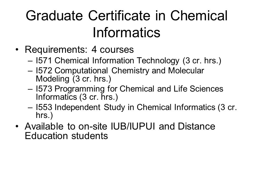 Graduate Certificate in Chemical Informatics Requirements: 4 courses –I571 Chemical Information Technology (3 cr.
