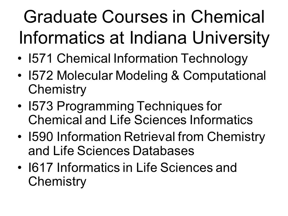 Graduate Courses in Chemical Informatics at Indiana University I571 Chemical Information Technology I572 Molecular Modeling & Computational Chemistry I573 Programming Techniques for Chemical and Life Sciences Informatics I590 Information Retrieval from Chemistry and Life Sciences Databases I617 Informatics in Life Sciences and Chemistry