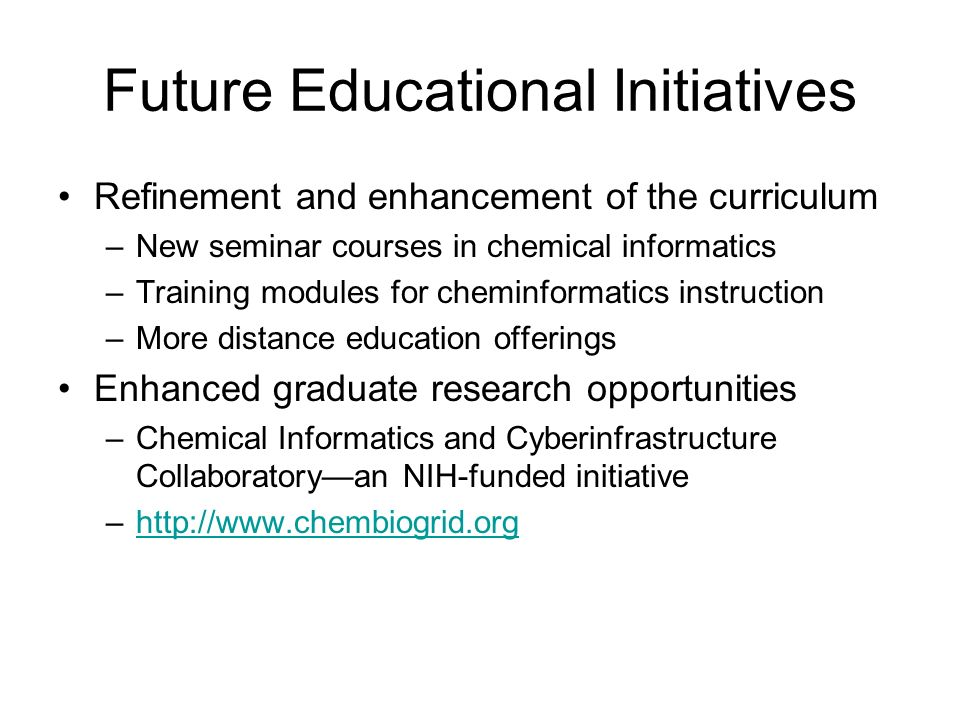 Future Educational Initiatives Refinement and enhancement of the curriculum –New seminar courses in chemical informatics –Training modules for cheminformatics instruction –More distance education offerings Enhanced graduate research opportunities –Chemical Informatics and Cyberinfrastructure Collaboratoryan NIH-funded initiative –http://www.chembiogrid.orghttp://www.chembiogrid.org