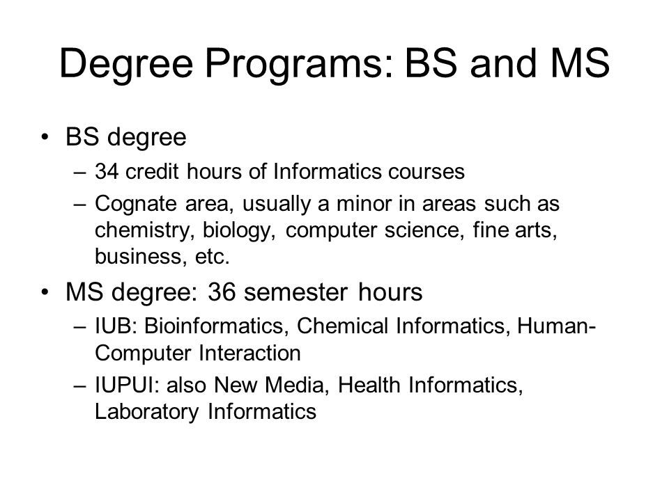 Degree Programs: BS and MS BS degree –34 credit hours of Informatics courses –Cognate area, usually a minor in areas such as chemistry, biology, computer science, fine arts, business, etc.