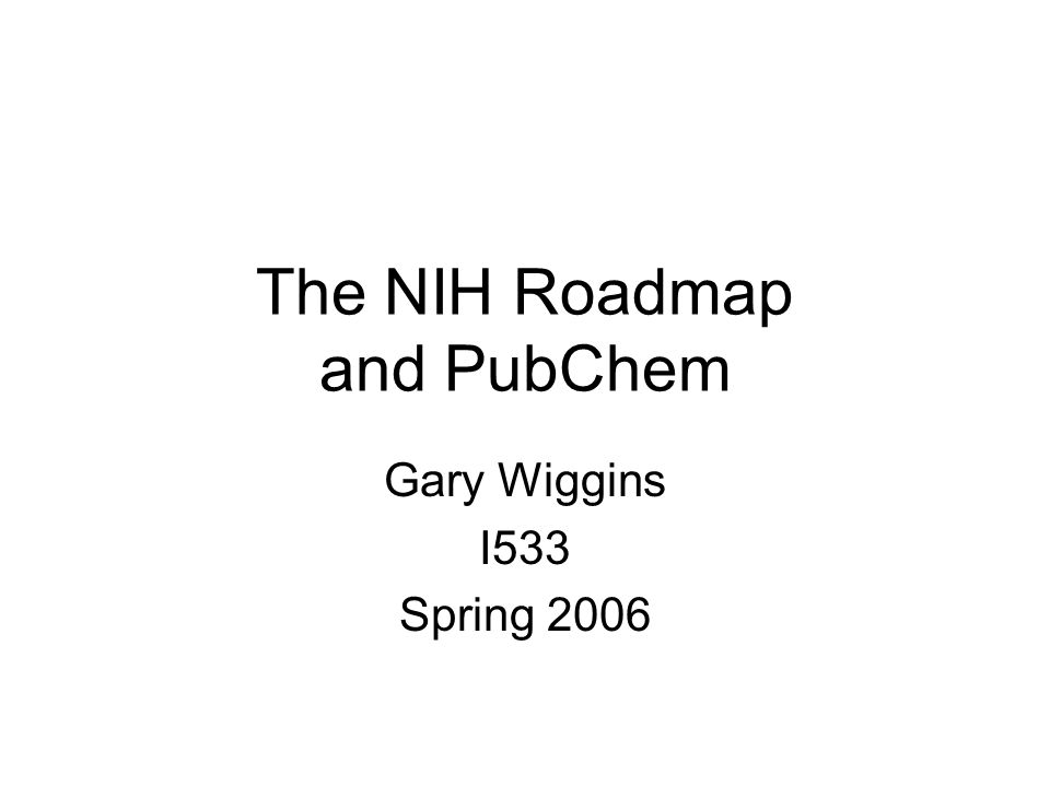 The NIH Roadmap and PubChem Gary Wiggins I533 Spring 2006