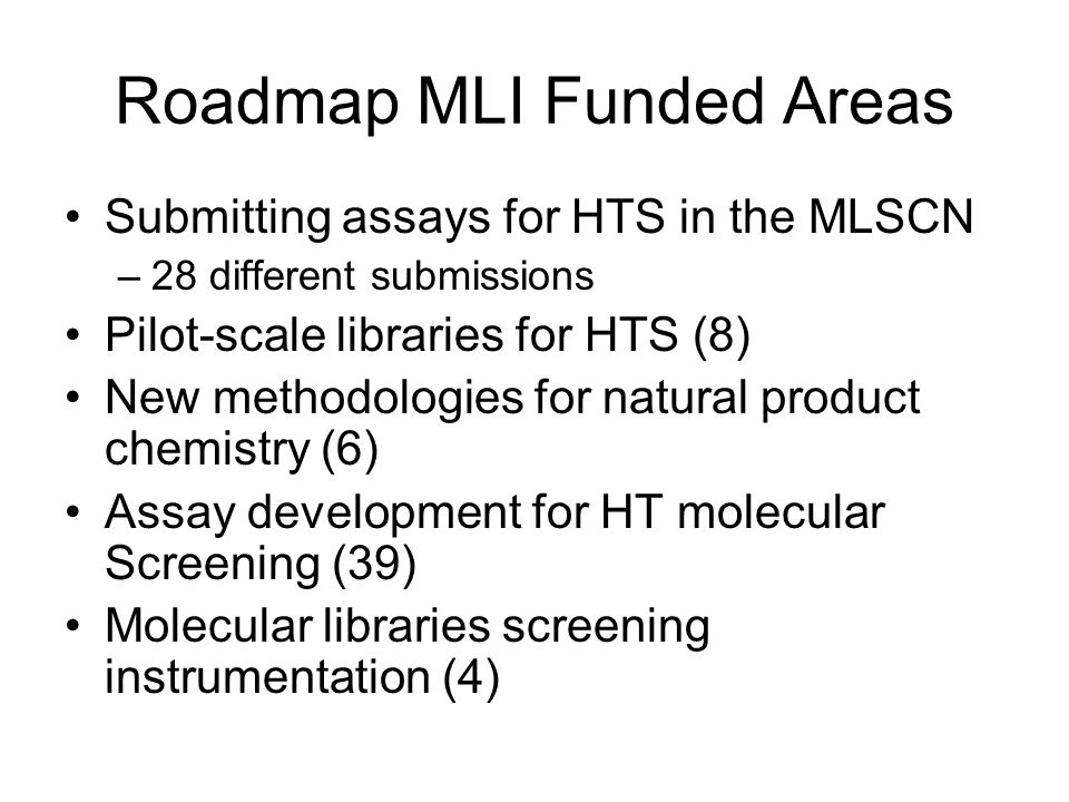 Roadmap MLI Funded Areas Submitting assays for HTS in the MLSCN –28 different submissions Pilot-scale libraries for HTS (8) New methodologies for natu
