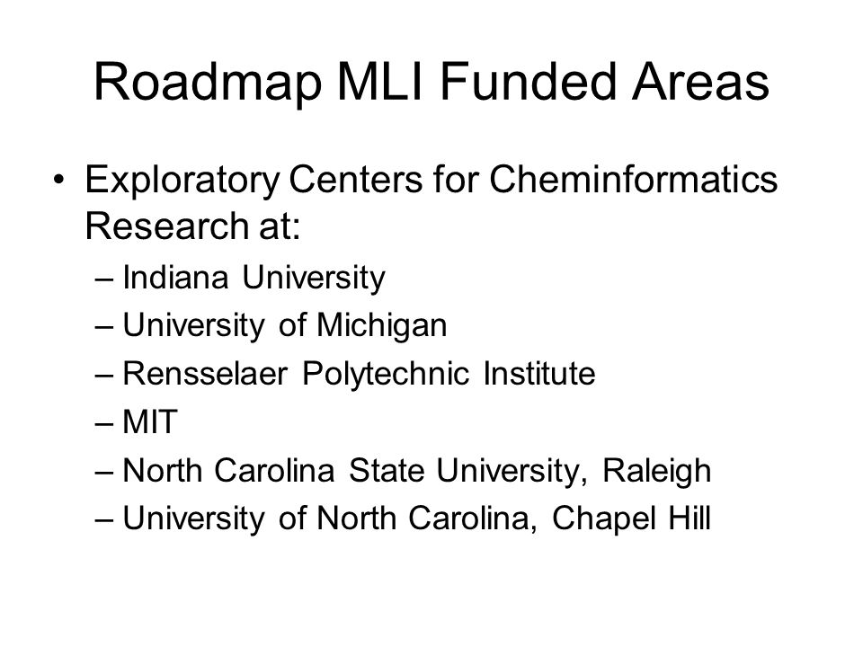 Roadmap MLI Funded Areas Exploratory Centers for Cheminformatics Research at: –Indiana University –University of Michigan –Rensselaer Polytechnic Inst