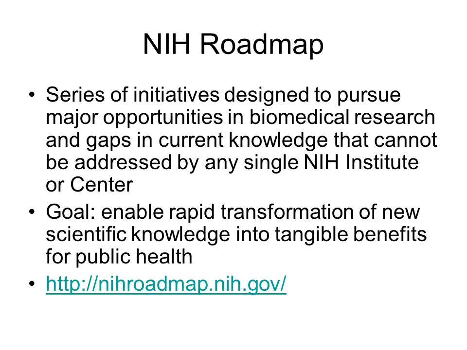 NIH Roadmap Series of initiatives designed to pursue major opportunities in biomedical research and gaps in current knowledge that cannot be addressed