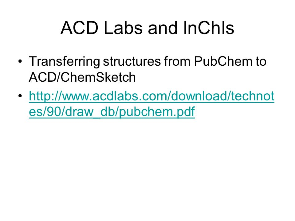ACD Labs and InChIs Transferring structures from PubChem to ACD/ChemSketch http://www.acdlabs.com/download/technot es/90/draw_db/pubchem.pdfhttp://www