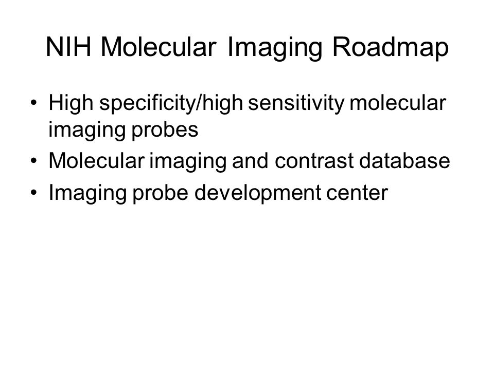 NIH Molecular Imaging Roadmap High specificity/high sensitivity molecular imaging probes Molecular imaging and contrast database Imaging probe develop