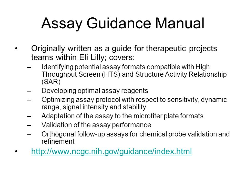 Assay Guidance Manual Originally written as a guide for therapeutic projects teams within Eli Lilly; covers: –Identifying potential assay formats comp