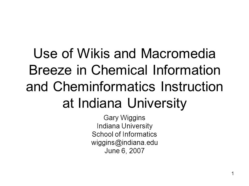 1 Use of Wikis and Macromedia Breeze in Chemical Information and Cheminformatics Instruction at Indiana University Gary Wiggins Indiana University School of Informatics wiggins@indiana.edu June 6, 2007