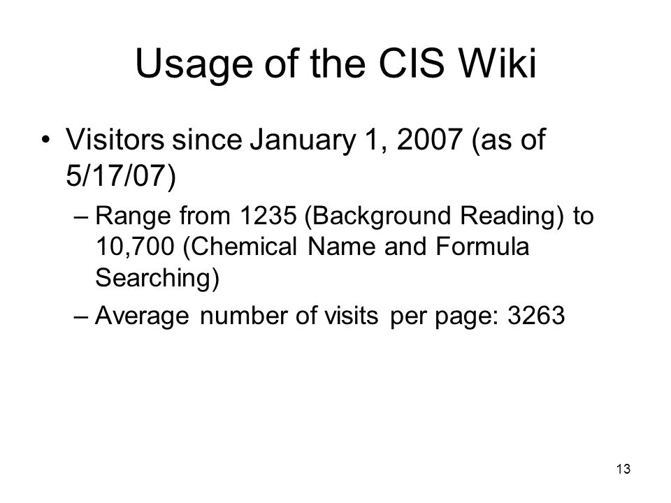 13 Usage of the CIS Wiki Visitors since January 1, 2007 (as of 5/17/07) –Range from 1235 (Background Reading) to 10,700 (Chemical Name and Formula Searching) –Average number of visits per page: 3263