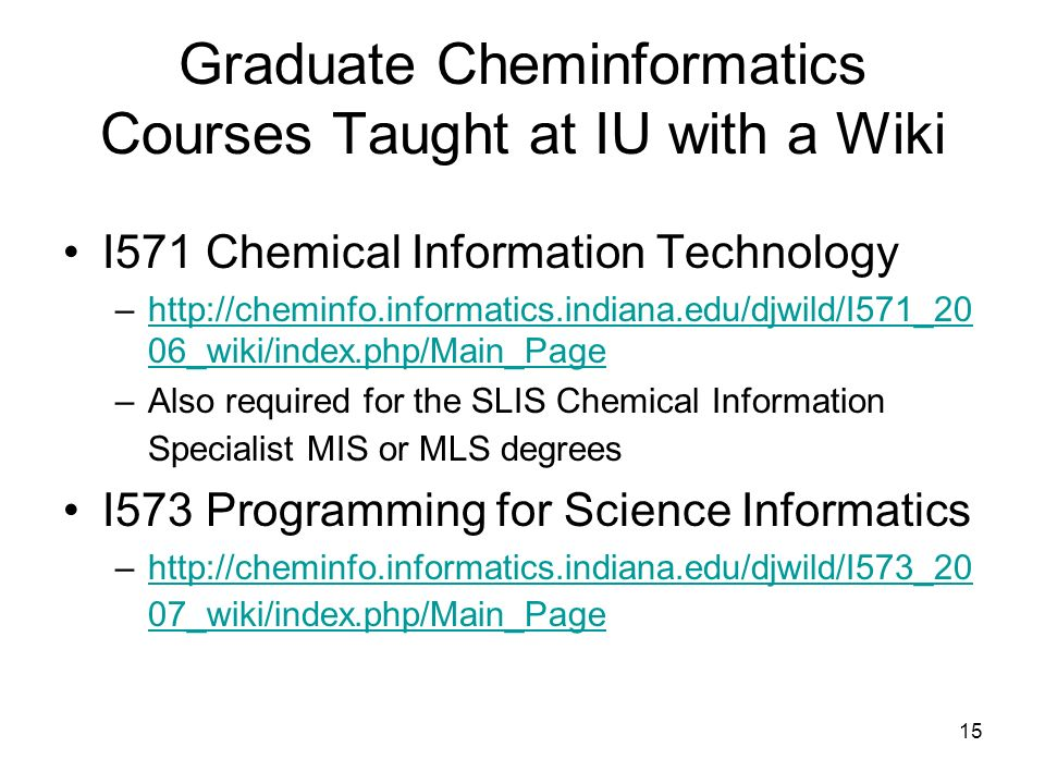 15 Graduate Cheminformatics Courses Taught at IU with a Wiki I571 Chemical Information Technology –http://cheminfo.informatics.indiana.edu/djwild/I571_20 06_wiki/index.php/Main_Pagehttp://cheminfo.informatics.indiana.edu/djwild/I571_20 06_wiki/index.php/Main_Page –Also required for the SLIS Chemical Information Specialist MIS or MLS degrees I573 Programming for Science Informatics –http://cheminfo.informatics.indiana.edu/djwild/I573_20 07_wiki/index.php/Main_Pagehttp://cheminfo.informatics.indiana.edu/djwild/I573_20 07_wiki/index.php/Main_Page