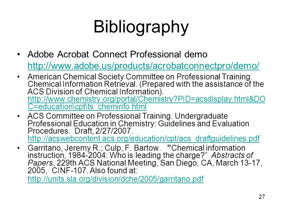 27 Bibliography Adobe Acrobat Connect Professional demo http://www.adobe.us/products/acrobatconnectpro/demo/ http://www.adobe.us/products/acrobatconnectpro/demo/ American Chemical Society Committee on Professional Training.