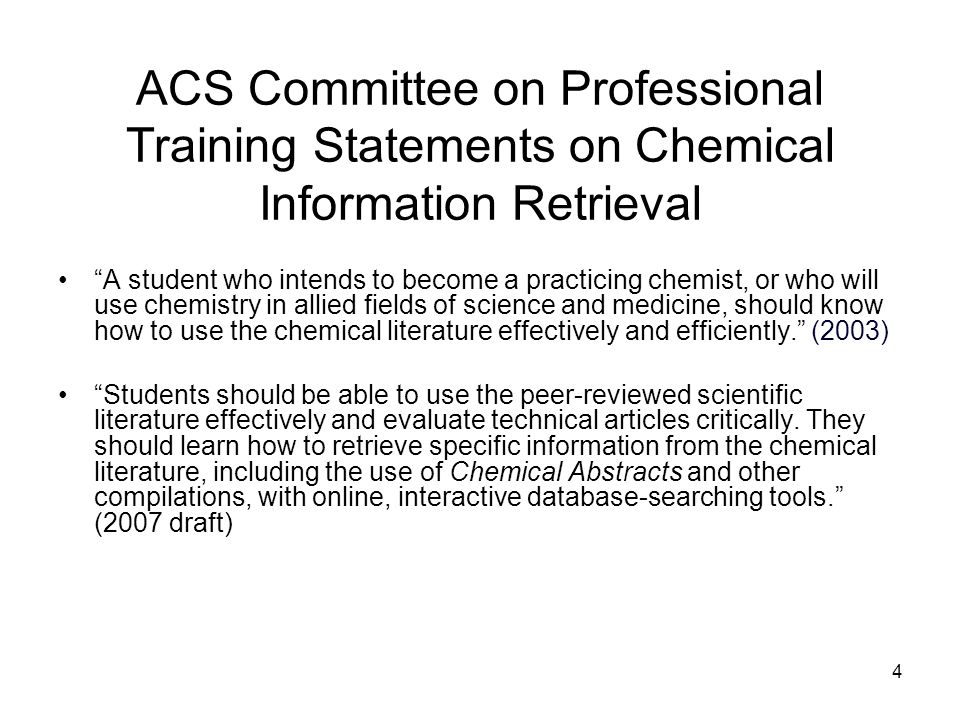 4 ACS Committee on Professional Training Statements on Chemical Information Retrieval A student who intends to become a practicing chemist, or who will use chemistry in allied fields of science and medicine, should know how to use the chemical literature effectively and efficiently.