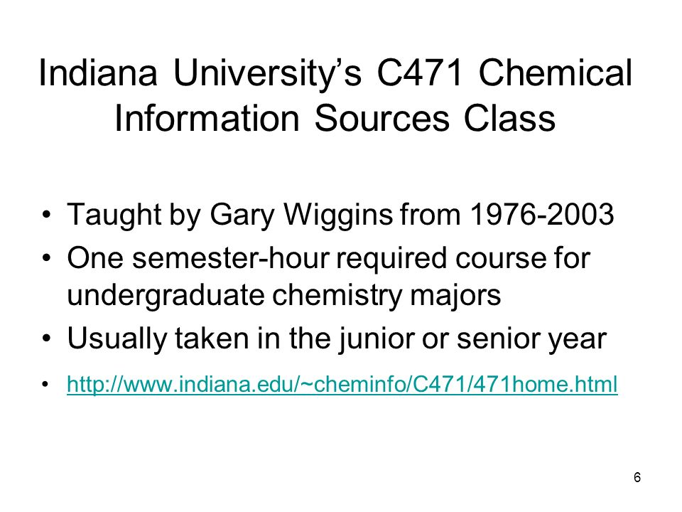 6 Indiana Universitys C471 Chemical Information Sources Class Taught by Gary Wiggins from 1976-2003 One semester-hour required course for undergraduate chemistry majors Usually taken in the junior or senior year http://www.indiana.edu/~cheminfo/C471/471home.html