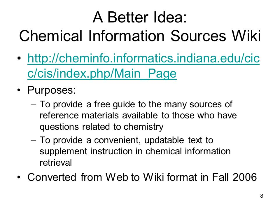 8 A Better Idea: Chemical Information Sources Wiki http://cheminfo.informatics.indiana.edu/cic c/cis/index.php/Main_Pagehttp://cheminfo.informatics.indiana.edu/cic c/cis/index.php/Main_Page Purposes: –To provide a free guide to the many sources of reference materials available to those who have questions related to chemistry –To provide a convenient, updatable text to supplement instruction in chemical information retrieval Converted from Web to Wiki format in Fall 2006