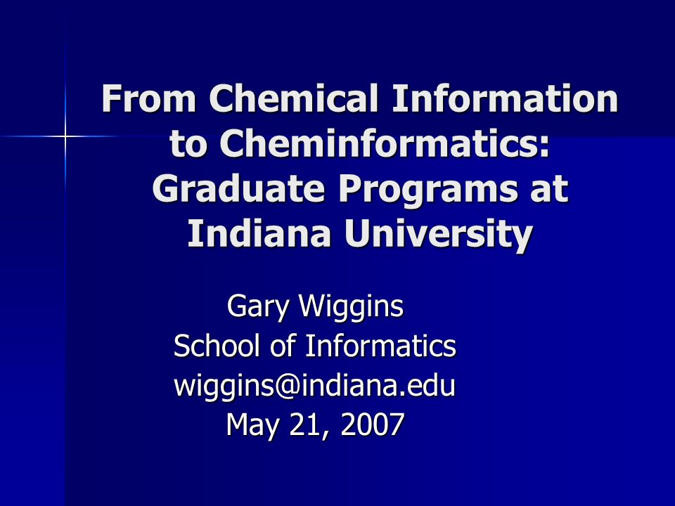 From Chemical Information to Cheminformatics: Graduate Programs at Indiana University Gary Wiggins School of Informatics wiggins@indiana.edu May 21, 2007