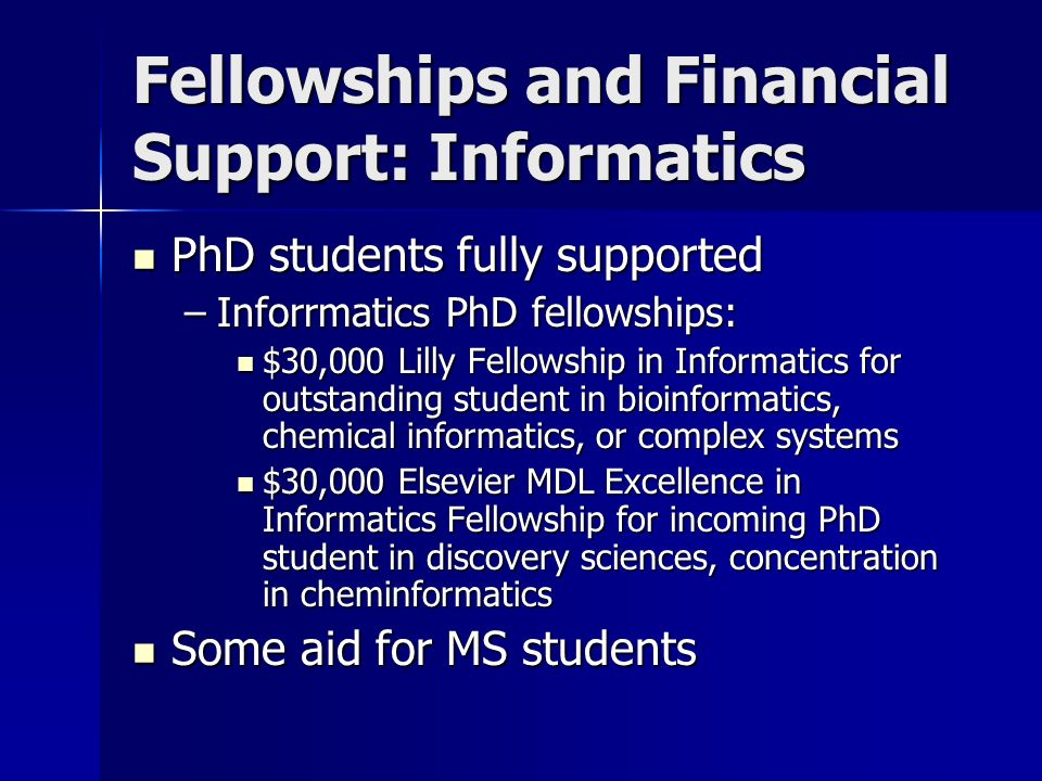 Fellowships and Financial Support: Informatics PhD students fully supported PhD students fully supported –Inforrmatics PhD fellowships: $30,000 Lilly Fellowship in Informatics for outstanding student in bioinformatics, chemical informatics, or complex systems $30,000 Lilly Fellowship in Informatics for outstanding student in bioinformatics, chemical informatics, or complex systems $30,000 Elsevier MDL Excellence in Informatics Fellowship for incoming PhD student in discovery sciences, concentration in cheminformatics $30,000 Elsevier MDL Excellence in Informatics Fellowship for incoming PhD student in discovery sciences, concentration in cheminformatics Some aid for MS students Some aid for MS students
