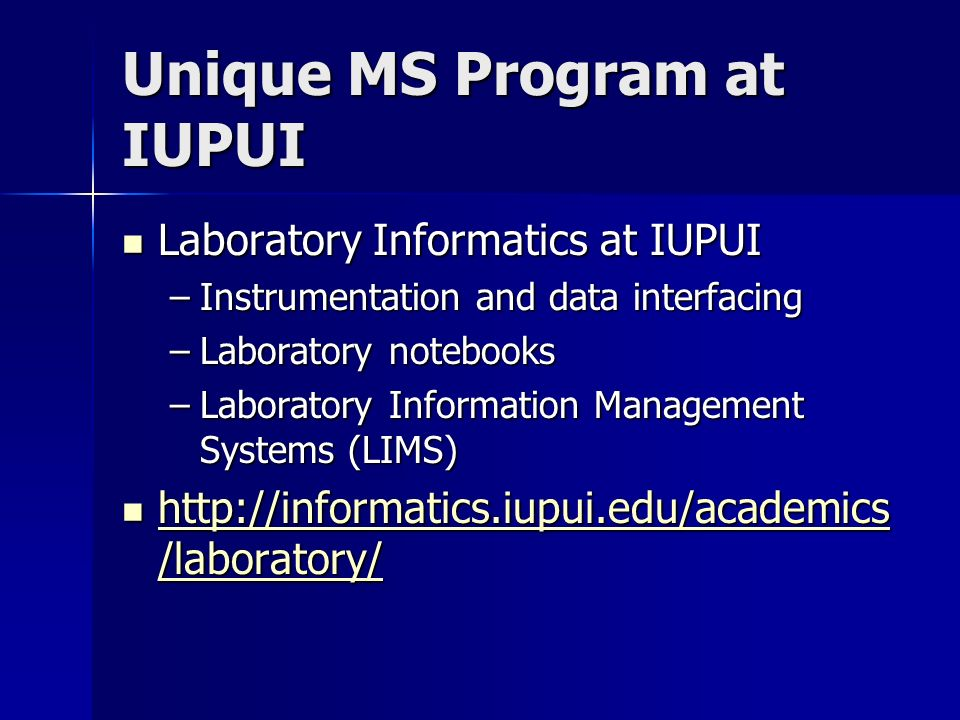 Unique MS Program at IUPUI Laboratory Informatics at IUPUI Laboratory Informatics at IUPUI –Instrumentation and data interfacing –Laboratory notebooks –Laboratory Information Management Systems (LIMS) http://informatics.iupui.edu/academics /laboratory/ http://informatics.iupui.edu/academics /laboratory/ http://informatics.iupui.edu/academics /laboratory/ http://informatics.iupui.edu/academics /laboratory/