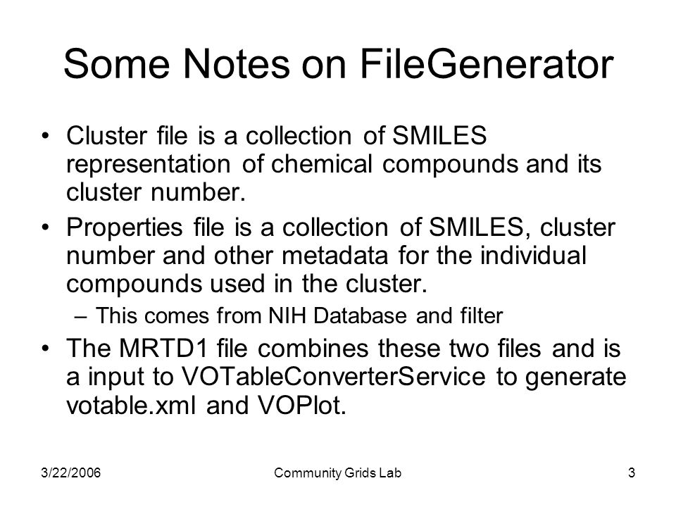 3/22/2006Community Grids Lab3 Some Notes on FileGenerator Cluster file is a collection of SMILES representation of chemical compounds and its cluster number.