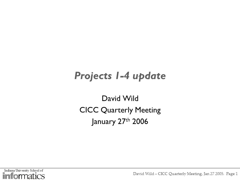 Indiana University School of David Wild – CICC Quarterly Meeting, Jan 27 2005. Page 1 Projects 1-4 update David Wild CICC Quarterly Meeting January 27