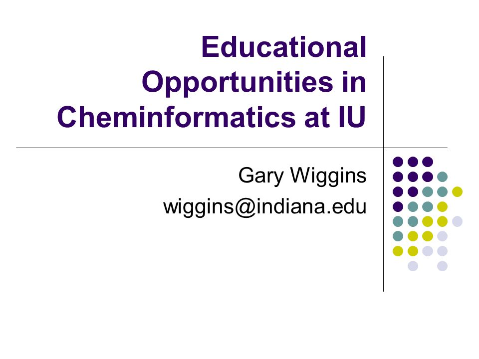 Educational Opportunities in Cheminformatics at IU Gary Wiggins wiggins@indiana.edu