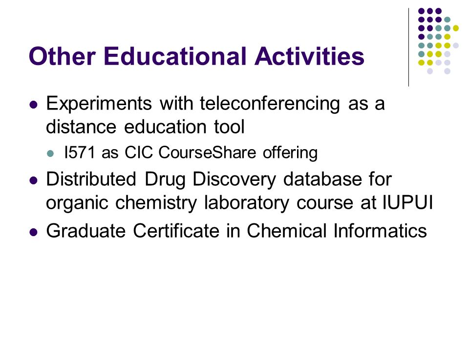 Other Educational Activities Experiments with teleconferencing as a distance education tool I571 as CIC CourseShare offering Distributed Drug Discovery database for organic chemistry laboratory course at IUPUI Graduate Certificate in Chemical Informatics