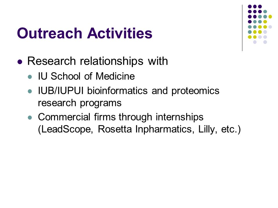 Outreach Activities Research relationships with IU School of Medicine IUB/IUPUI bioinformatics and proteomics research programs Commercial firms through internships (LeadScope, Rosetta Inpharmatics, Lilly, etc.)