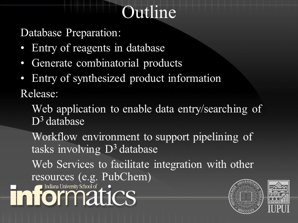 Outline Database Preparation: Entry of reagents in database Generate combinatorial products Entry of synthesized product information Release: Web application to enable data entry/searching of D 3 database Workflow environment to support pipelining of tasks involving D 3 database Web Services to facilitate integration with other resources (e.g.