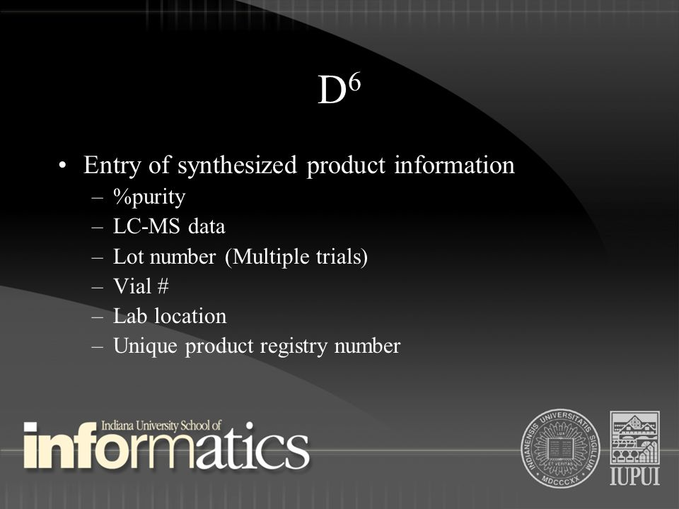 D6D6 Entry of synthesized product information –%purity –LC-MS data –Lot number (Multiple trials) –Vial # –Lab location –Unique product registry number