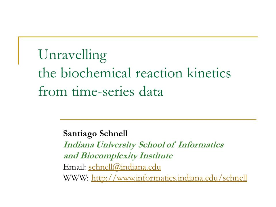 Unravelling the biochemical reaction kinetics from time-series data Santiago Schnell Indiana University School of Informatics and Biocomplexity Institute Email: schnell@indiana.eduschnell@indiana.edu WWW: http://www.informatics.indiana.edu/schnellhttp://www.informatics.indiana.edu/schnell