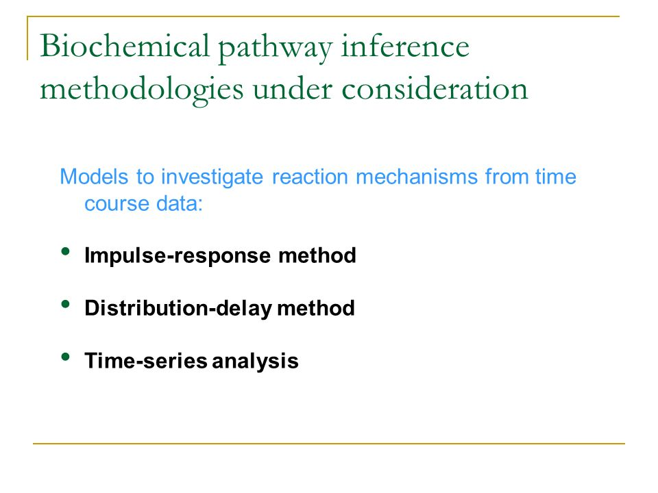 Biochemical pathway inference methodologies under consideration Models to investigate reaction mechanisms from time course data: Impulse-response meth