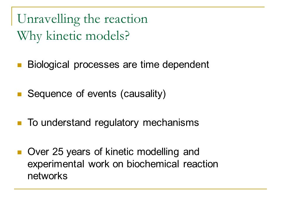 Unravelling the reaction Why kinetic models? Biological processes are time dependent Sequence of events (causality) To understand regulatory mechanism
