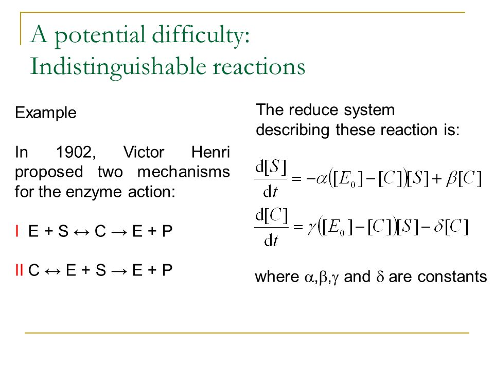 A potential difficulty: Indistinguishable reactions Example In 1902, Victor Henri proposed two mechanisms for the enzyme action: I E + S C E + P II C E + S E + P The reduce system describing these reaction is: where,, and are constants