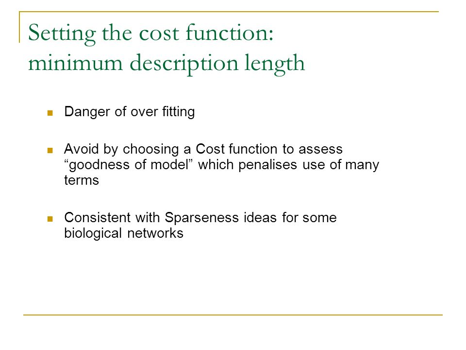 Setting the cost function: minimum description length Danger of over fitting Avoid by choosing a Cost function to assess goodness of model which penalises use of many terms Consistent with Sparseness ideas for some biological networks