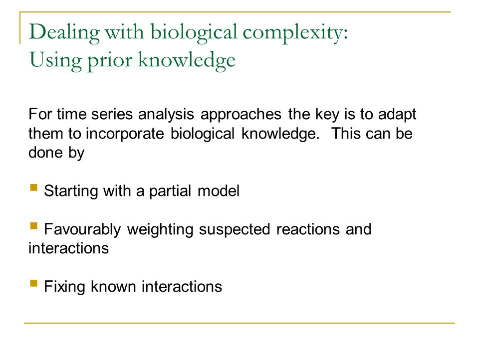 Dealing with biological complexity: Using prior knowledge For time series analysis approaches the key is to adapt them to incorporate biological knowl