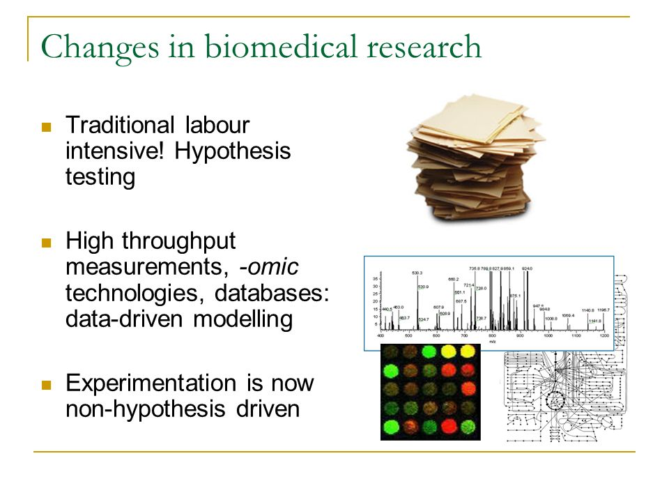 Changes in biomedical research Traditional labour intensive! Hypothesis testing High throughput measurements, -omic technologies, databases: data-driv