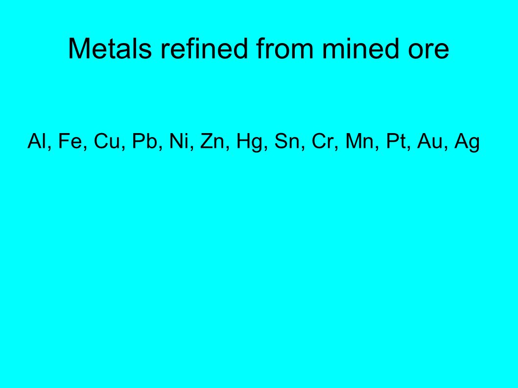 Metals refined from mined ore Al, Fe, Cu, Pb, Ni, Zn, Hg, Sn, Cr, Mn, Pt, Au, Ag