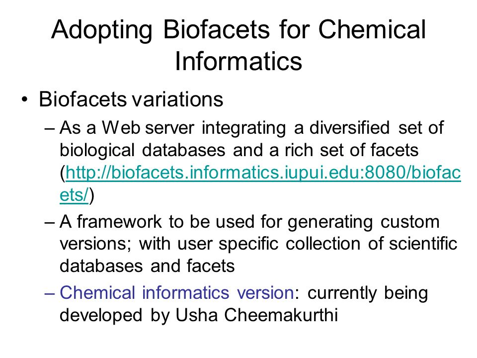 Adopting Biofacets for Chemical Informatics Biofacets variations –As a Web server integrating a diversified set of biological databases and a rich set of facets (http://biofacets.informatics.iupui.edu:8080/biofac ets/)http://biofacets.informatics.iupui.edu:8080/biofac ets/ –A framework to be used for generating custom versions; with user specific collection of scientific databases and facets –Chemical informatics version: currently being developed by Usha Cheemakurthi