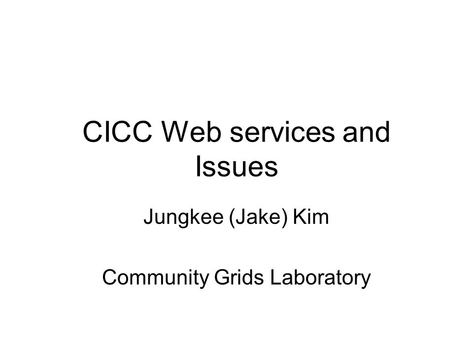 CICC Web services and Issues Jungkee (Jake) Kim Community Grids Laboratory