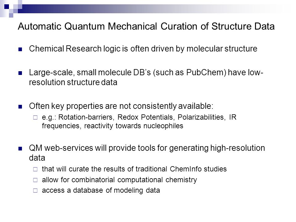 Automatic Quantum Mechanical Curation of Structure Data Chemical Research logic is often driven by molecular structure Large-scale, small molecule DBs (such as PubChem) have low- resolution structure data Often key properties are not consistently available: e.g.: Rotation-barriers, Redox Potentials, Polarizabilities, IR frequencies, reactivity towards nucleophiles QM web-services will provide tools for generating high-resolution data that will curate the results of traditional ChemInfo studies allow for combinatorial computational chemistry access a database of modeling data