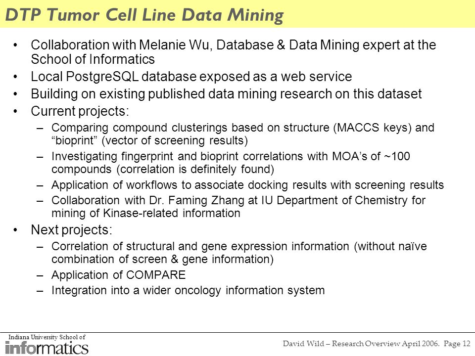 Indiana University School of David Wild – Research Overview April 2006. Page 12 DTP Tumor Cell Line Data Mining Collaboration with Melanie Wu, Databas