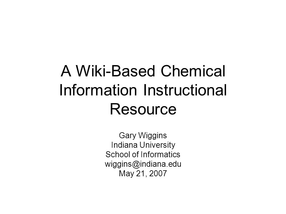 A Wiki-Based Chemical Information Instructional Resource Gary Wiggins Indiana University School of Informatics wiggins@indiana.edu May 21, 2007